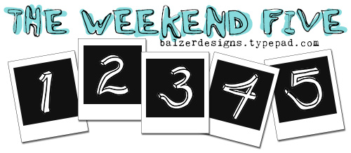 From the Balzer Designs Blog: The Weekend Five